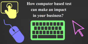 How Computer Based Test Can Make an Impact in Your Business?